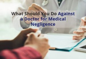 What Should You Do Against a Doctor for Medical Negligence?